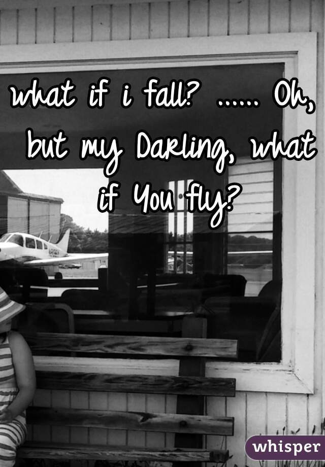 what if i fall? ...... Oh, but my Darling, what if You fly?