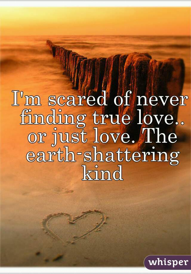 I'm scared of never finding true love.. or just love. The earth-shattering kind