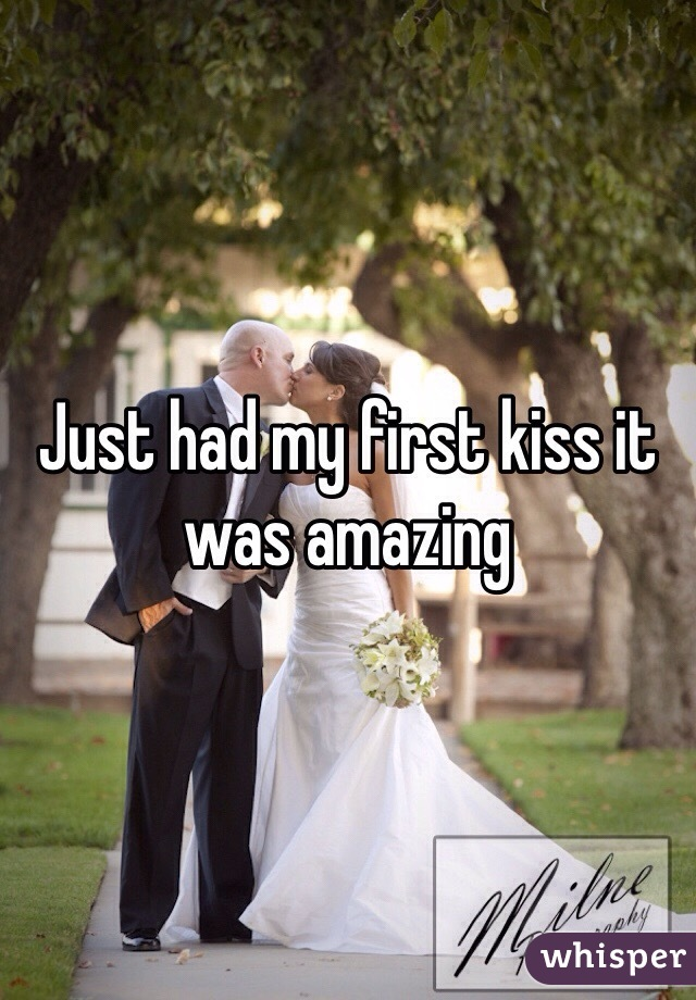 Just had my first kiss it was amazing