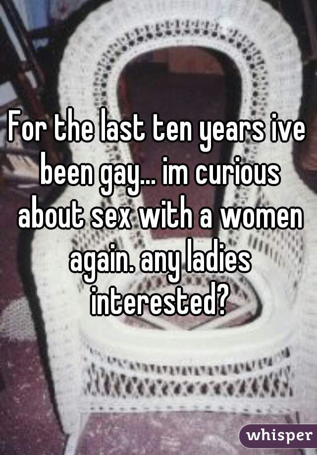 For the last ten years ive been gay... im curious about sex with a women again. any ladies interested?