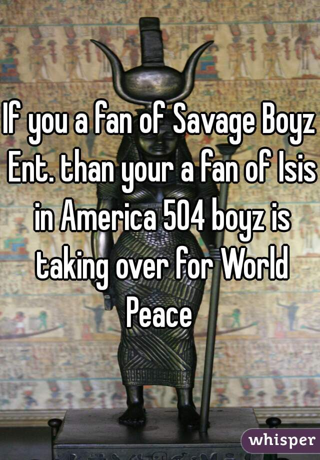 If you a fan of Savage Boyz Ent. than your a fan of Isis in America 504 boyz is taking over for World Peace