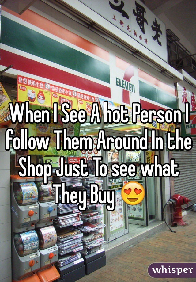When I See A hot Person I follow Them Around In the Shop Just To see what They Buy 😍