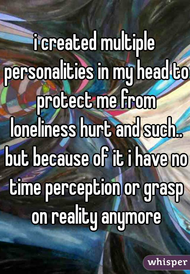 i created multiple personalities in my head to protect me from loneliness hurt and such.. but because of it i have no time perception or grasp on reality anymore