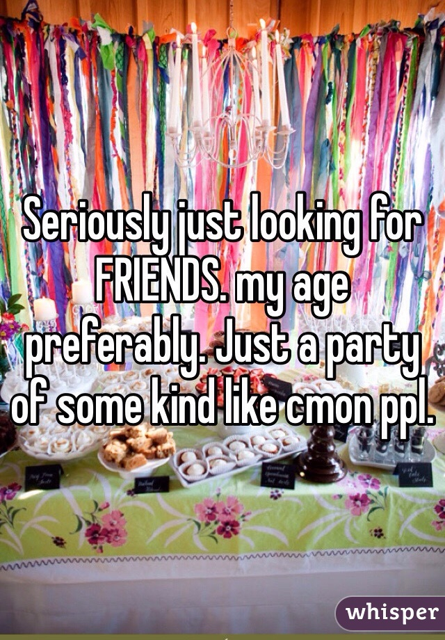 Seriously just looking for FRIENDS. my age preferably. Just a party of some kind like cmon ppl.