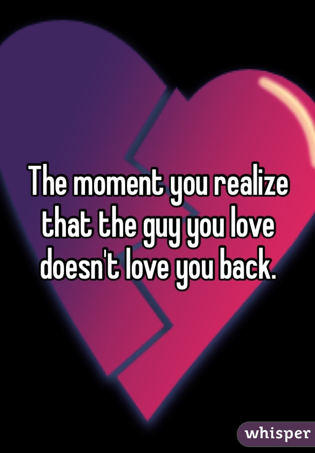 The moment you realize that the guy you love doesn't love you back.