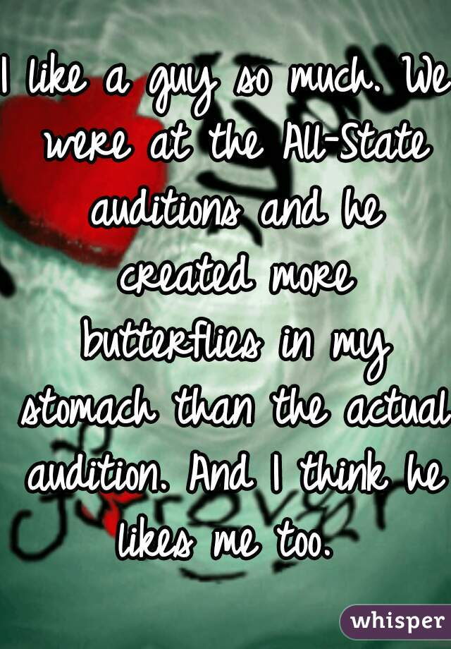 I like a guy so much. We were at the All-State auditions and he created more butterflies in my stomach than the actual audition. And I think he likes me too.