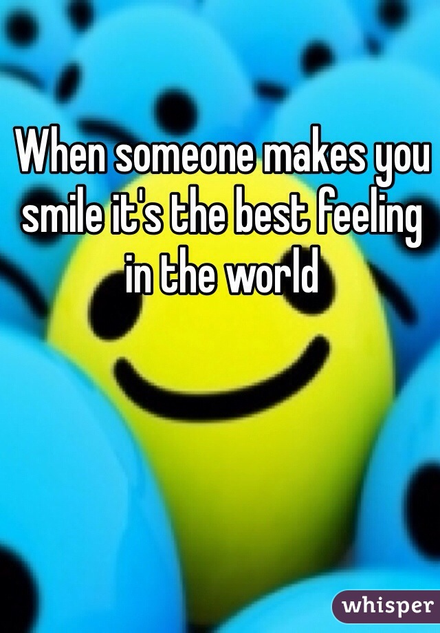 When someone makes you smile it's the best feeling in the world