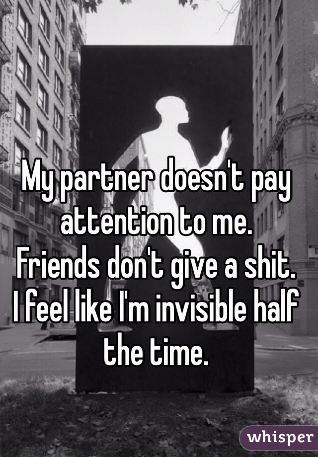 My partner doesn't pay attention to me. Friends don't give a shit. I feel like I'm invisible half the time.
