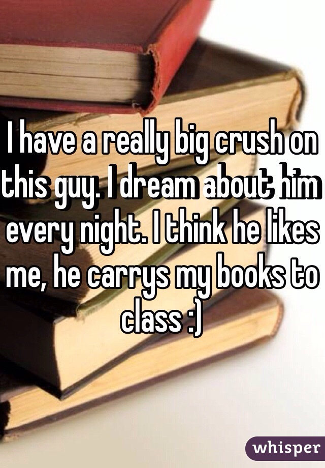I have a really big crush on this guy. I dream about him every night. I think he likes me, he carrys my books to class :)