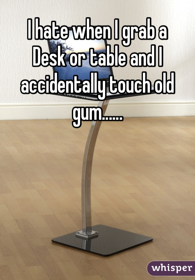 I hate when I grab a Desk or table and I accidentally touch old gum......