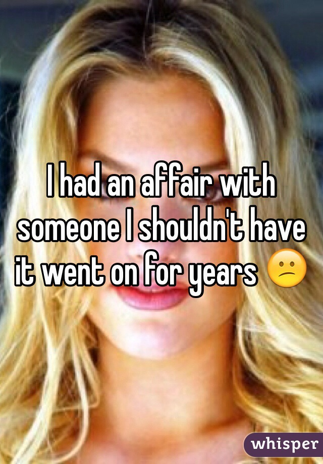 I had an affair with someone I shouldn't have it went on for years 😕