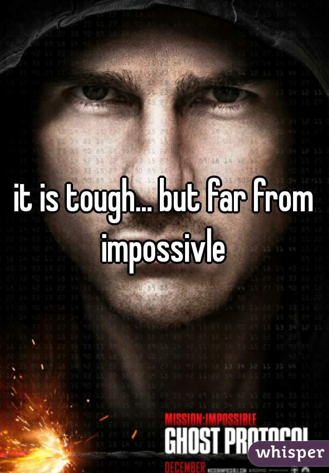 it is tough... but far from impossivle