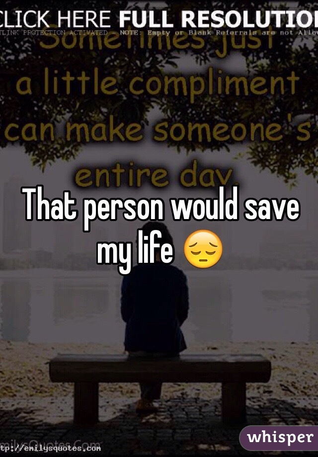 That person would save my life 😔