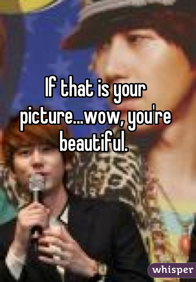 If that is your picture...wow, you're beautiful.