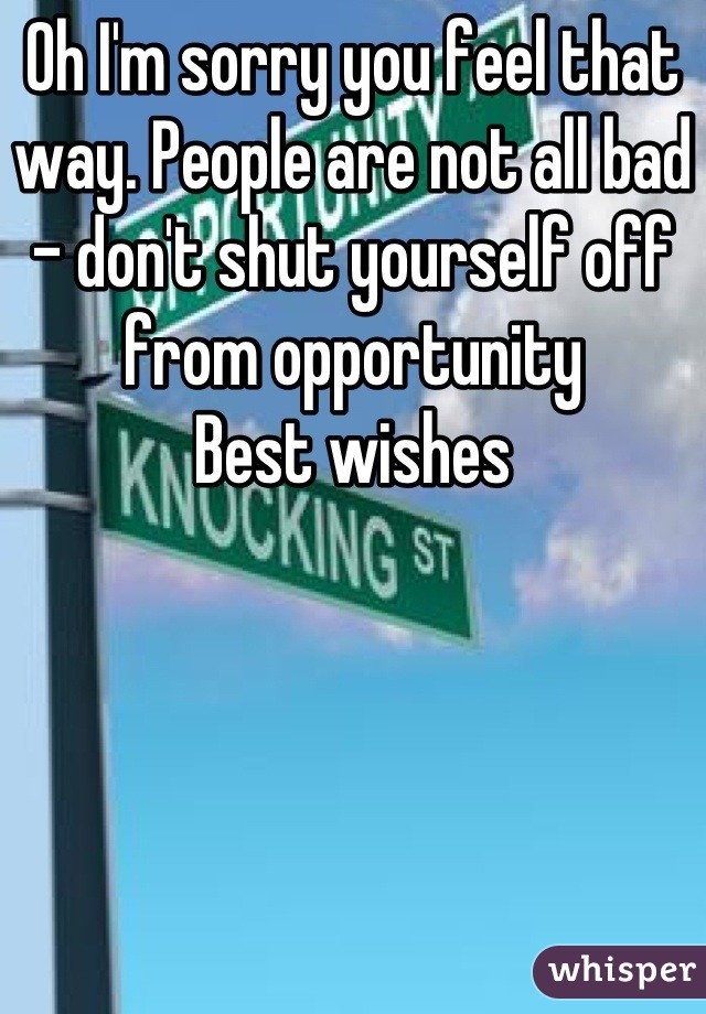 Oh I'm sorry you feel that way. People are not all bad - don't shut yourself off from opportunity Best wishes