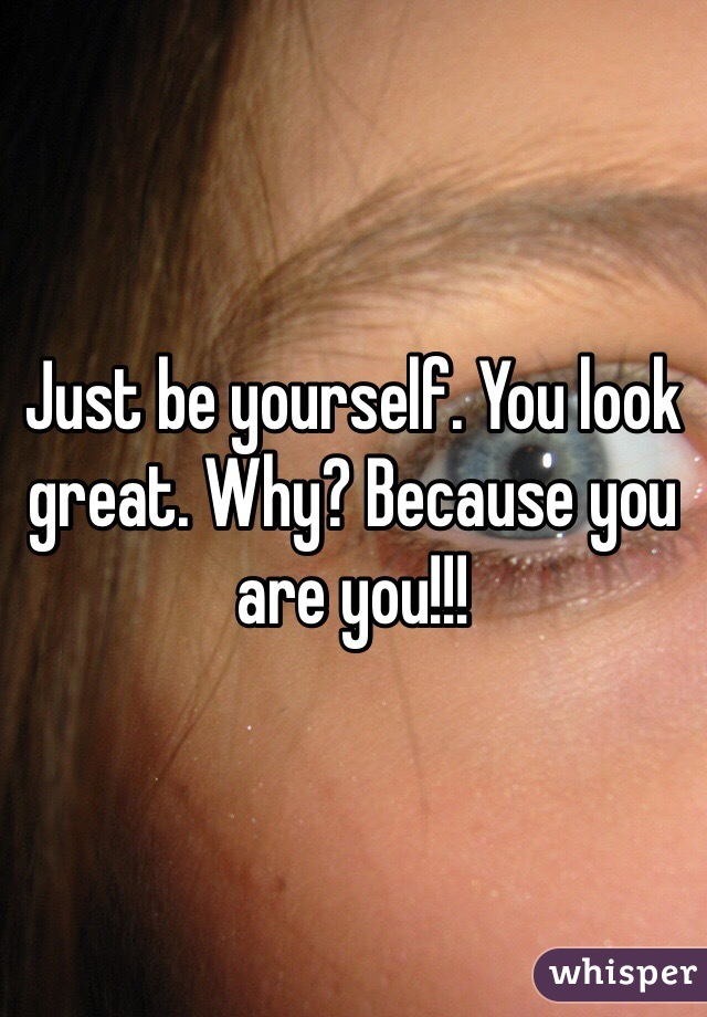 Just be yourself. You look great. Why? Because you are you!!!