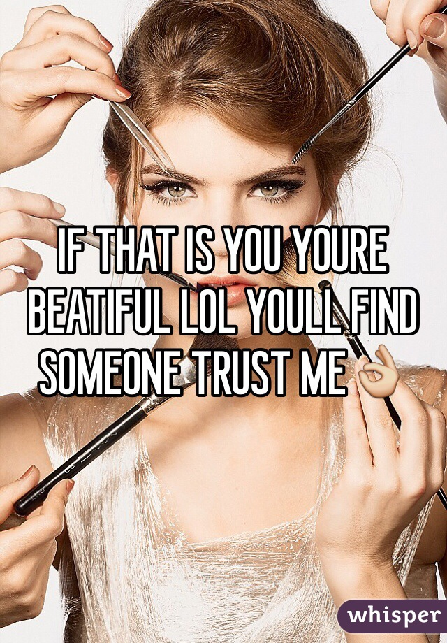 IF THAT IS YOU YOURE BEATIFUL LOL YOULL FIND SOMEONE TRUST ME👌