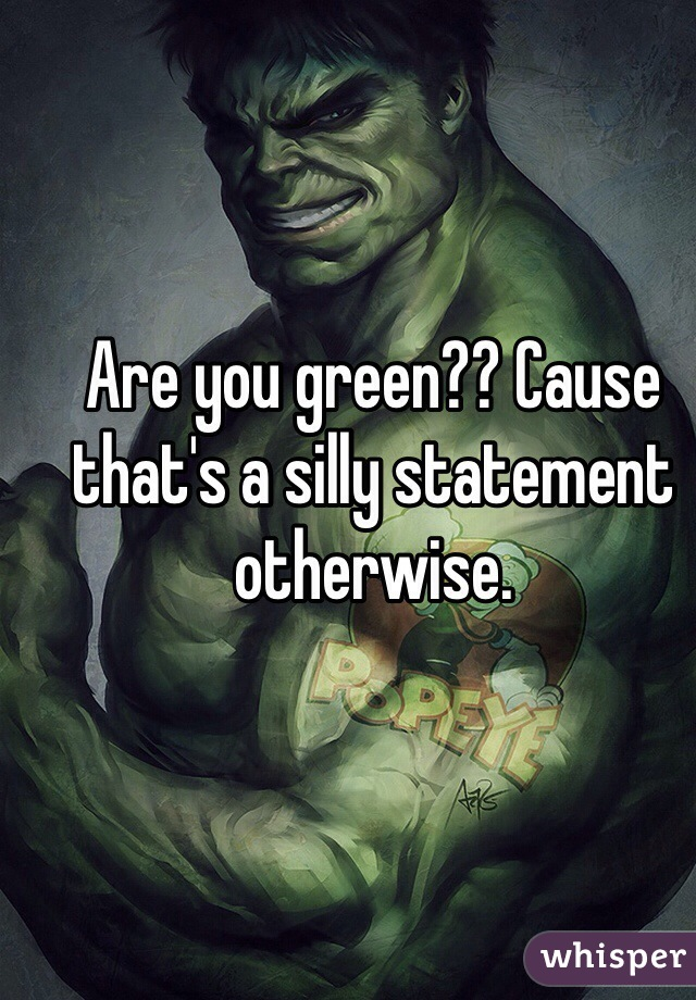 Are you green?? Cause that's a silly statement otherwise.