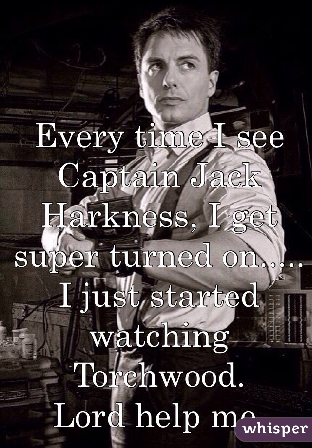 Every time I see Captain Jack Harkness, I get super turned on.....  I just started watching Torchwood.  Lord help me.