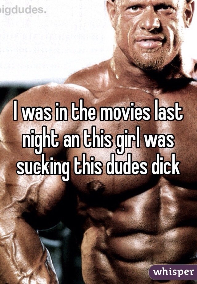 I was in the movies last night an this girl was sucking this dudes dick
