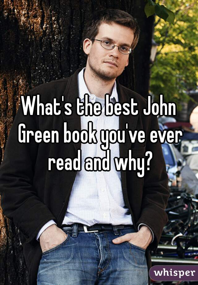 What's the best John Green book you've ever read and why?