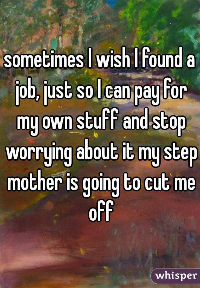 sometimes I wish I found a job, just so I can pay for my own stuff and stop worrying about it my step mother is going to cut me off