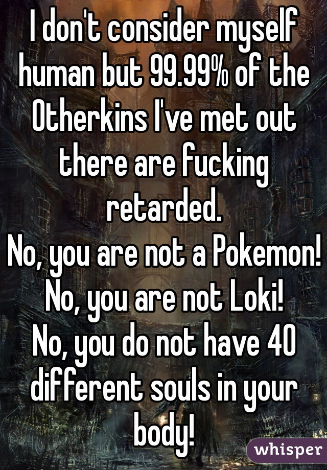 I don't consider myself human but 99.99% of the Otherkins I've met out there are fucking retarded.  No, you are not a Pokemon! No, you are not Loki! No, you do not have 40 different souls in your body!