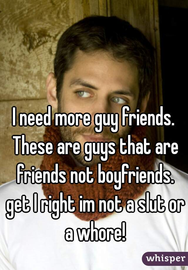 I need more guy friends. These are guys that are friends not boyfriends. get I right im not a slut or a whore!