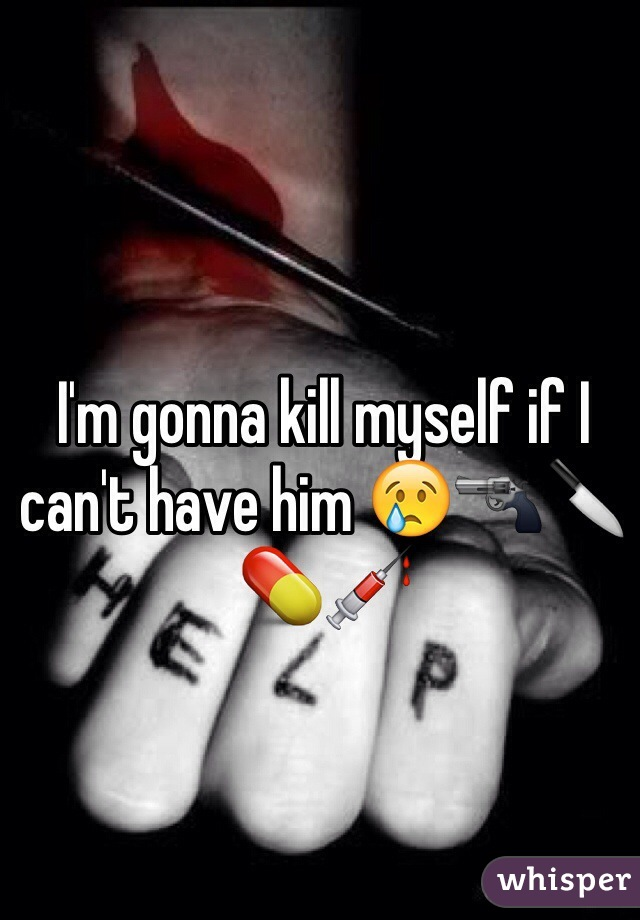 I'm gonna kill myself if I can't have him 😢🔫🔪💊💉