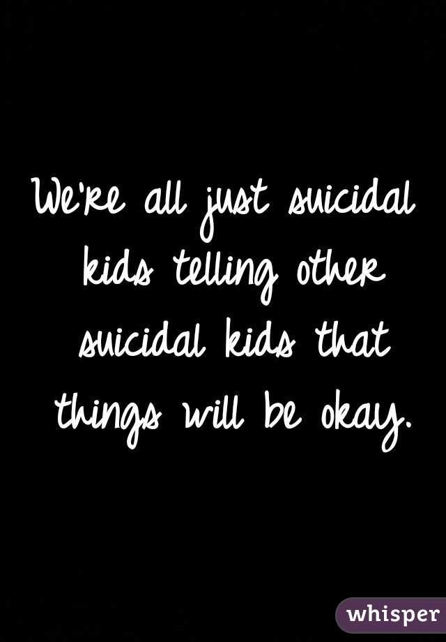 We're all just suicidal kids telling other suicidal kids that things will be okay.