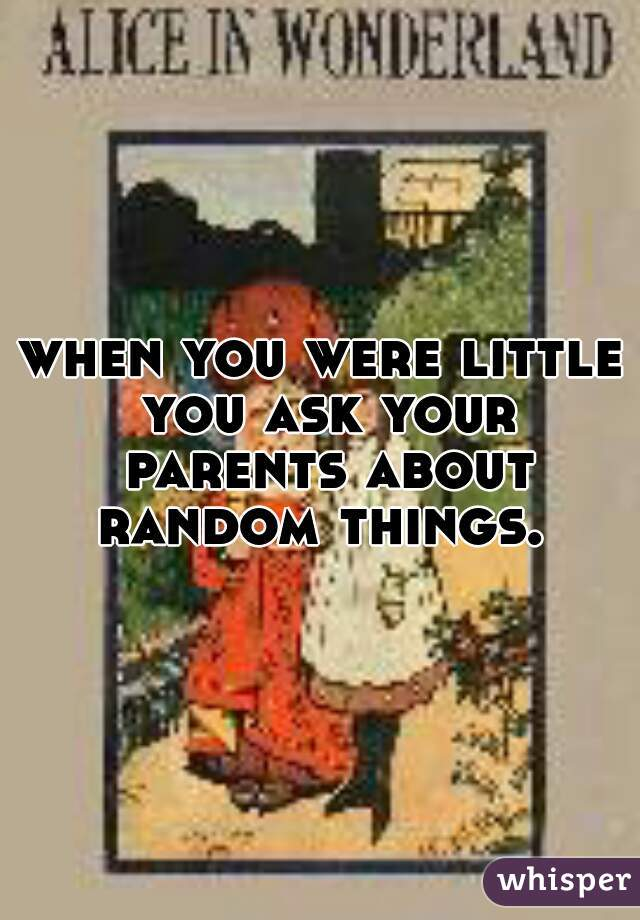when you were little you ask your parents about random things.