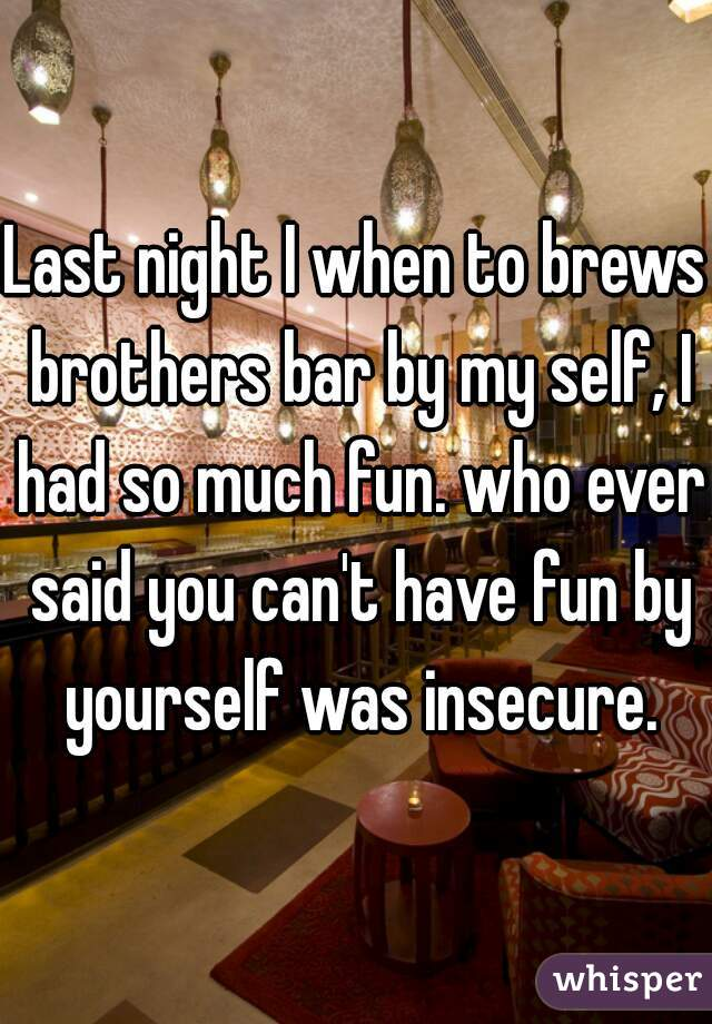Last night I when to brews brothers bar by my self, I had so much fun. who ever said you can't have fun by yourself was insecure.