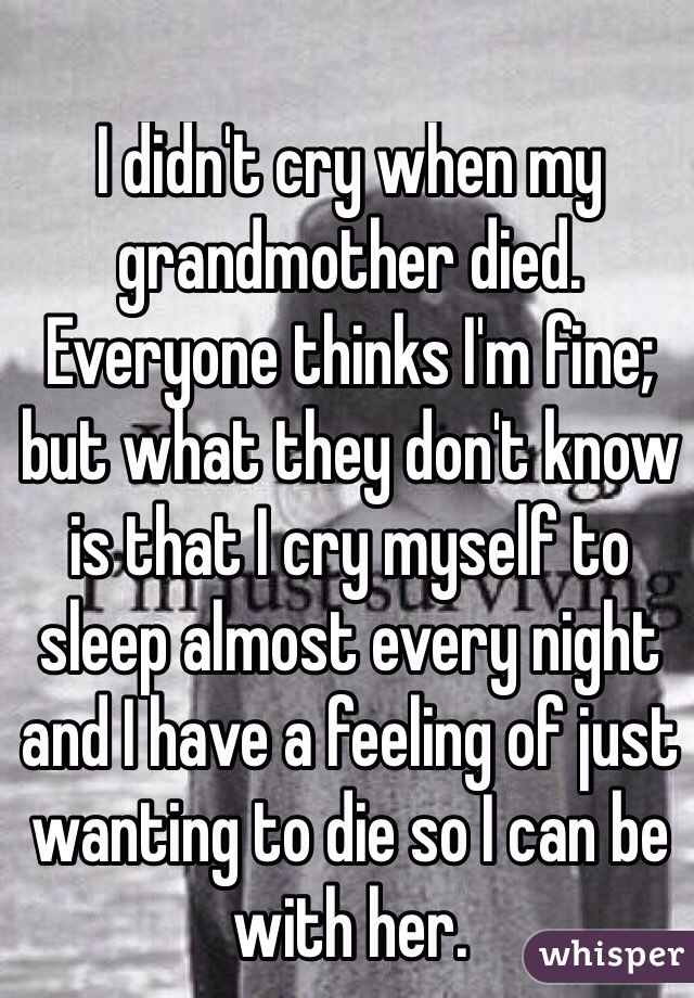 I didn't cry when my grandmother died. Everyone thinks I'm fine; but what they don't know is that I cry myself to sleep almost every night and I have a feeling of just wanting to die so I can be with her.