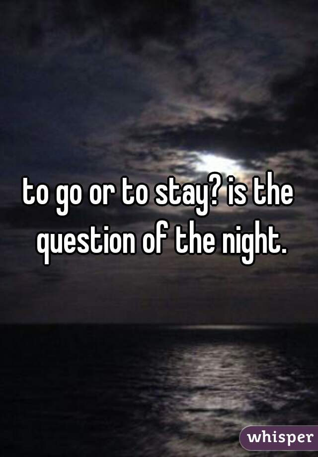 to go or to stay? is the question of the night.