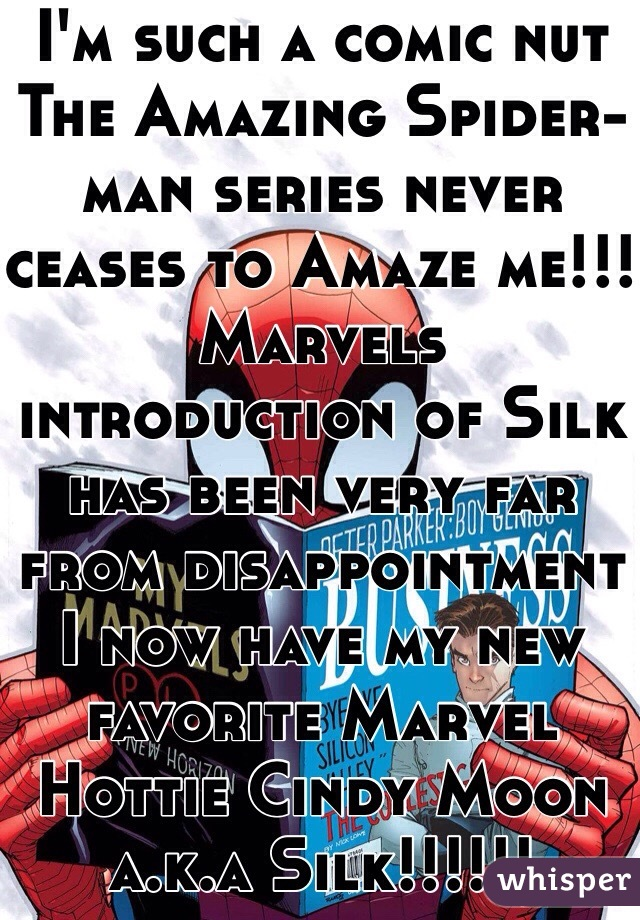 I'm such a comic nut The Amazing Spider-man series never ceases to Amaze me!!! Marvels introduction of Silk has been very far from disappointment I now have my new favorite Marvel Hottie Cindy Moon a.k.a Silk!!!!!!