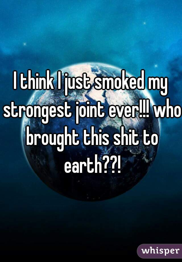 I think I just smoked my strongest joint ever!!! who brought this shit to earth??!