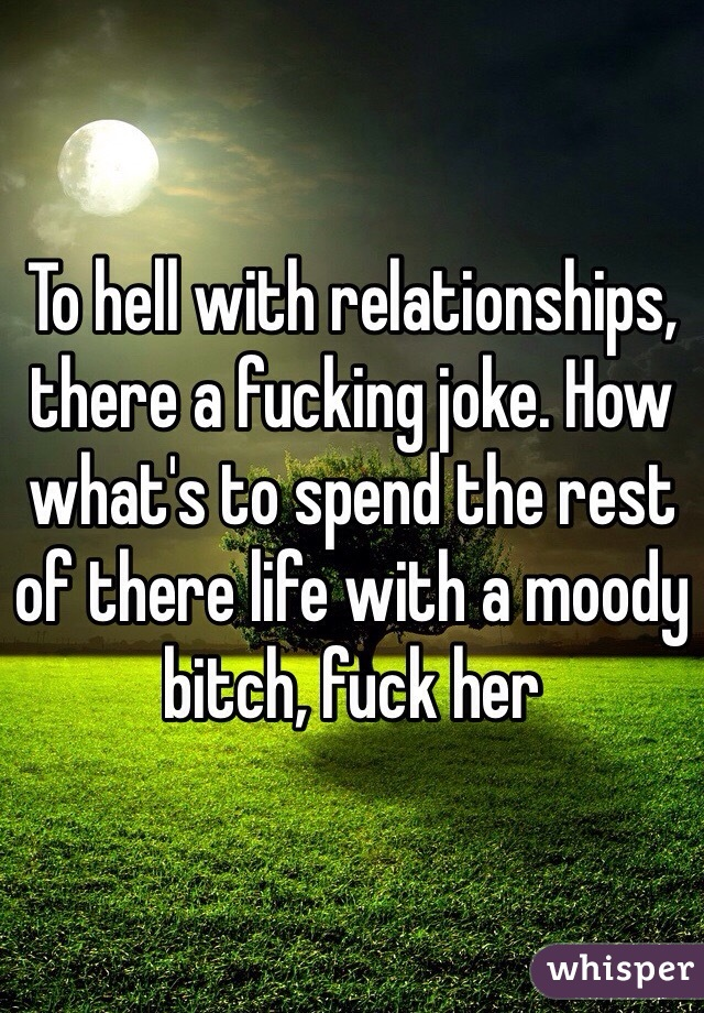 To hell with relationships, there a fucking joke. How what's to spend the rest of there life with a moody bitch, fuck her