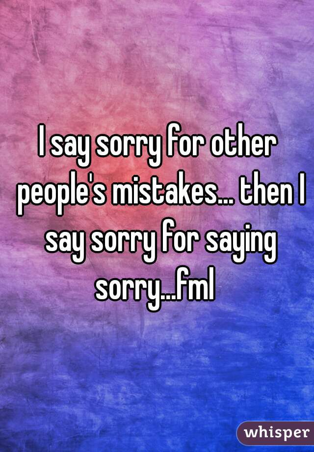 I say sorry for other people's mistakes... then I say sorry for saying sorry...fml