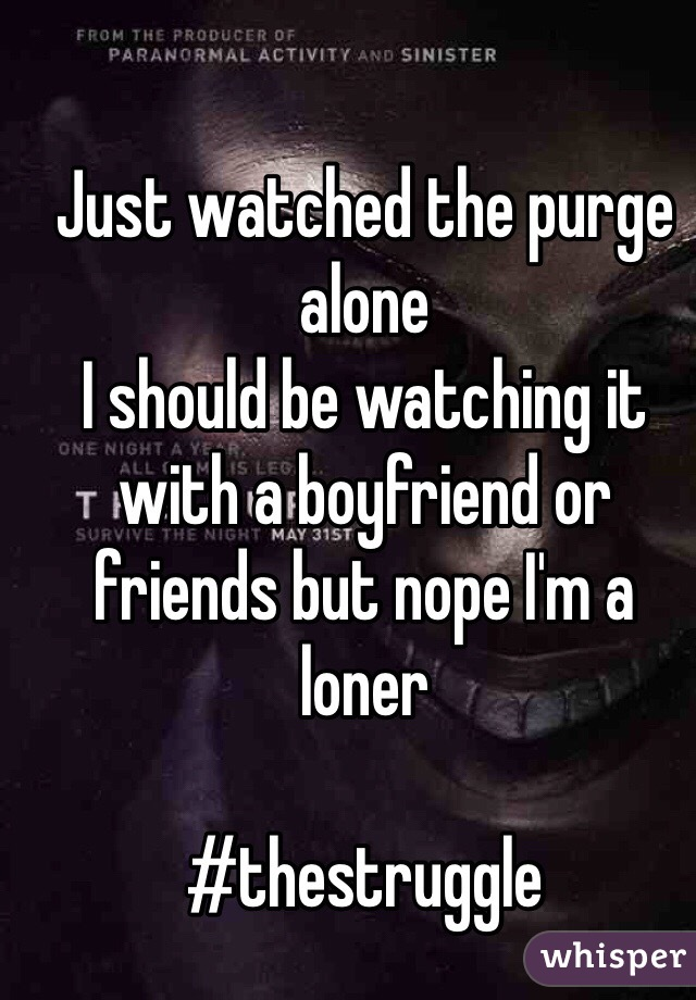 Just watched the purge alone  I should be watching it with a boyfriend or friends but nope I'm a loner   #thestruggle