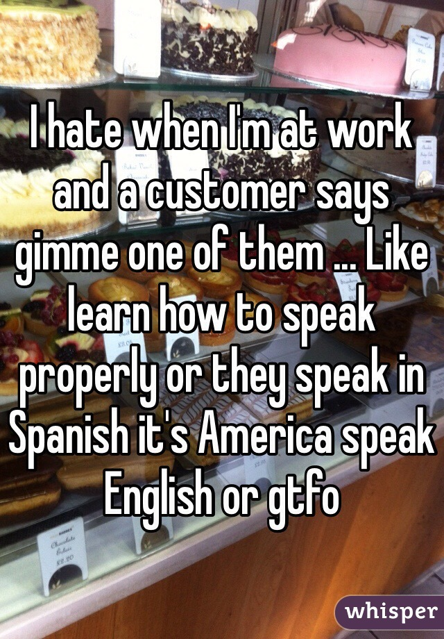 I hate when I'm at work and a customer says gimme one of them ... Like learn how to speak properly or they speak in Spanish it's America speak English or gtfo