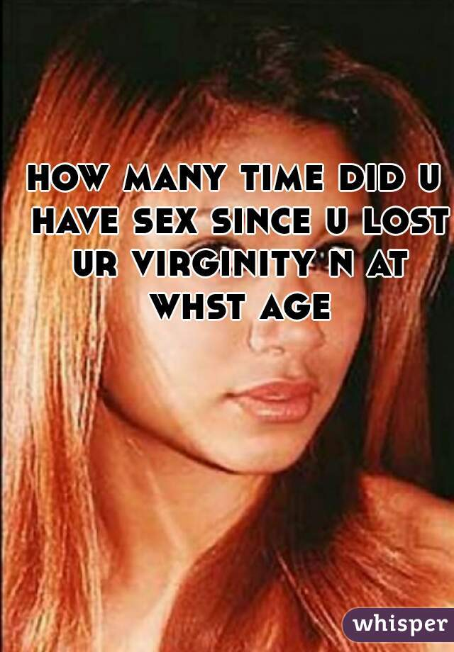 how many time did u have sex since u lost ur virginity n at whst age