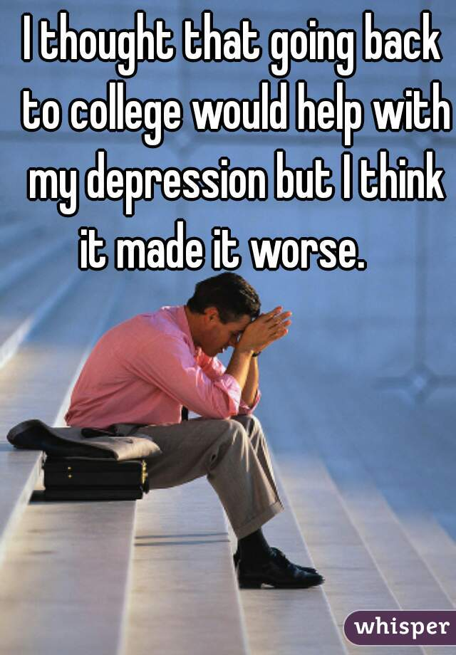 I thought that going back to college would help with my depression but I think it made it worse.