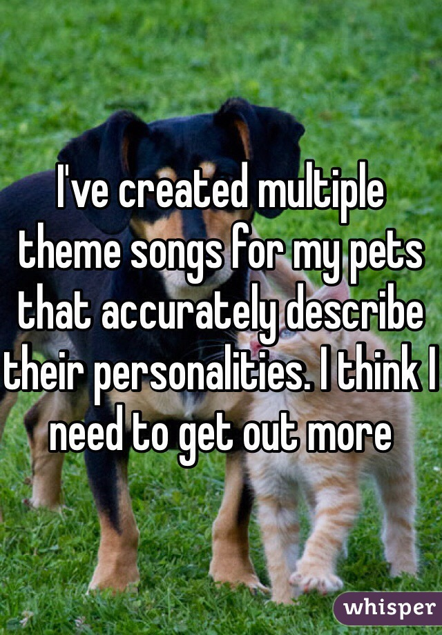 I've created multiple theme songs for my pets that accurately describe their personalities. I think I need to get out more