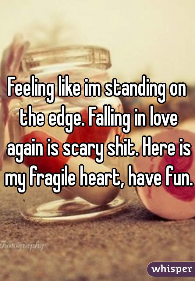 Feeling like im standing on the edge. Falling in love again is scary shit. Here is my fragile heart, have fun.