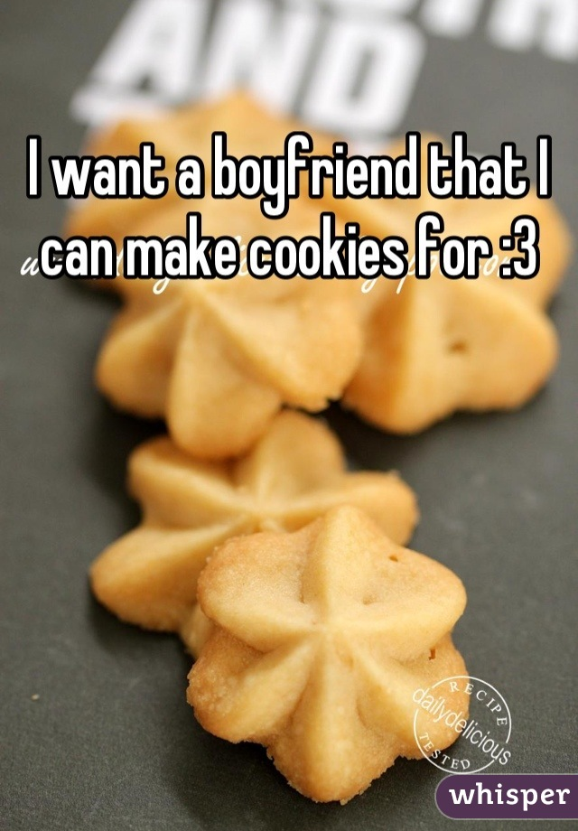 I want a boyfriend that I can make cookies for :3