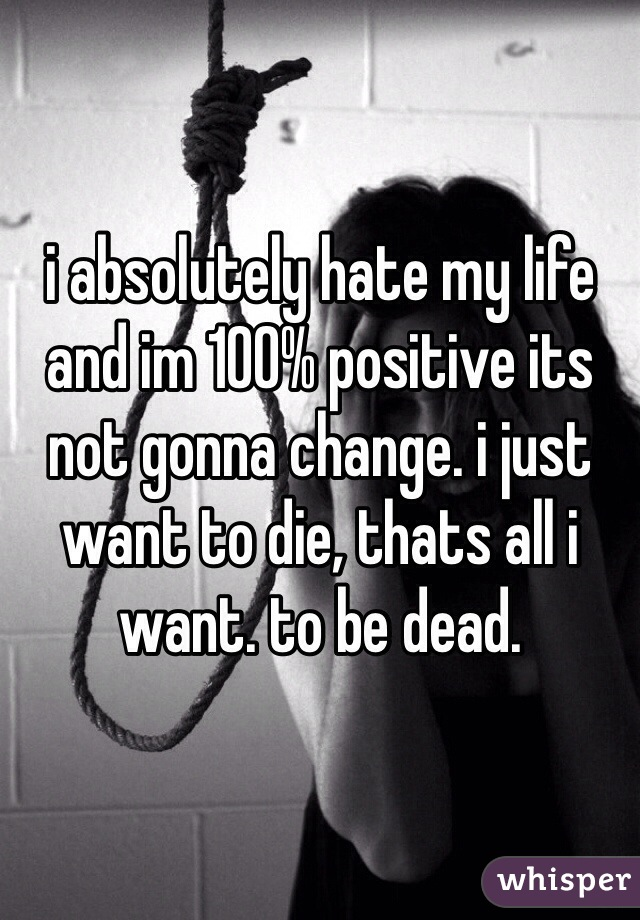i absolutely hate my life and im 100% positive its not gonna change. i just want to die, thats all i want. to be dead.