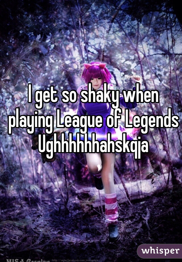 I get so shaky when playing League of Legends Ughhhhhhahskqja
