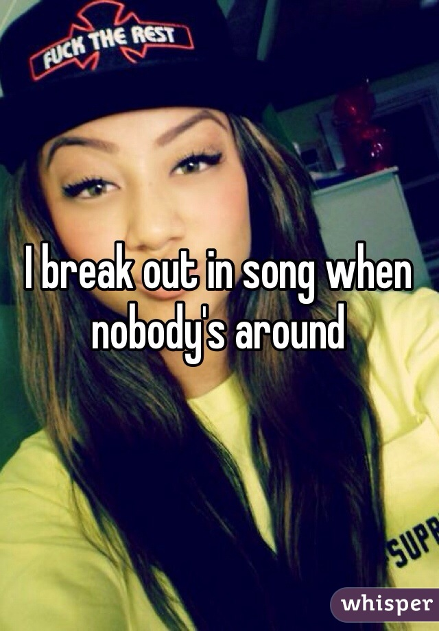 I break out in song when nobody's around