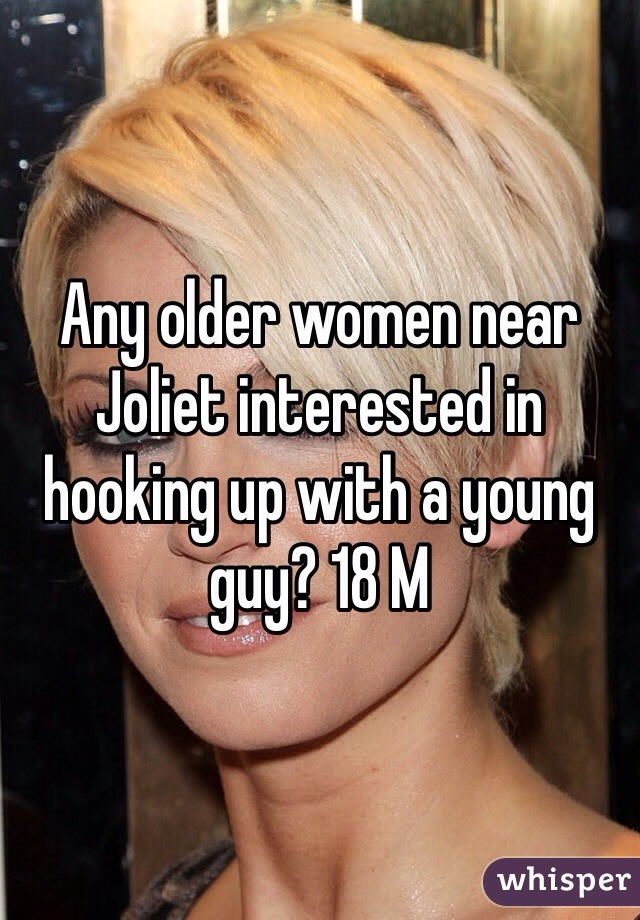 Any older women near Joliet interested in hooking up with a young guy? 18 M