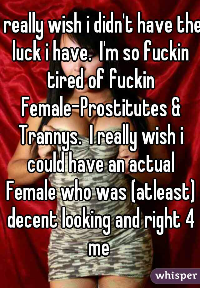 I really wish i didn't have the luck i have.  I'm so fuckin tired of fuckin Female-Prostitutes & Trannys.  I really wish i could have an actual Female who was (atleast) decent looking and right 4 me